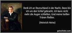 Denk ich an Deutschland in der Nacht, Dann bin ich um den Schlaf gebracht, Ich kann nicht mehr die Augen schließen, Und meine heißen Tränen fließen. (Heinrich Heine)