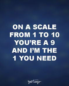 On a scale from 1 to 10 you're the 9 and I'm the 1 you need.