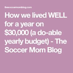 How we lived WELL for a year on $30,000 (a do-able yearly budget) - The Soccer Mom Blog
