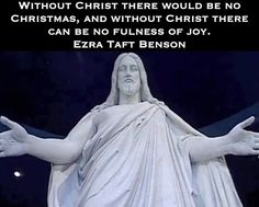 Without Christ there would be no Christmas, and without Christ there can be no fulness of joy. Ezra Taft Benson