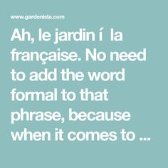 Ah, le jardin í la française.No need to add the word formal to that phrase, because when it comes to French gardens, formal is a given. We've all seen Ve