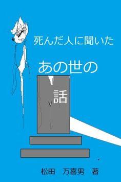 死んだ人に聞いたあの世の話 松田 万喜男, http://www.amazon.co.jp/dp/B00E00R2OI/ref=cm_sw_r_pi_dp_p9A6rb108CZDH 今日から二日間無料キャンペーン。