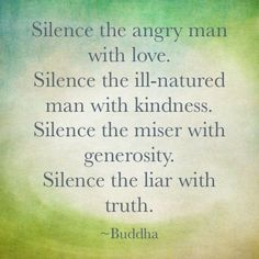 Silence the angry man with love, the ill-natured with kindness, the miser with generosity and the liar with truth! Description from pinterest.com. I searched for this on bing.com/images