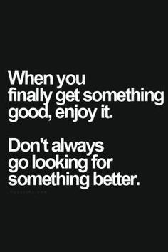 when you finally get something good, enjoy it, Don't always go looking for something better