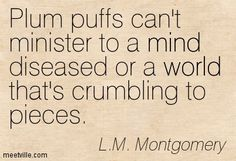 Plum puffs can't minister to a mind diseased or a world that's crumbling to pieces. L.M. Montgomery