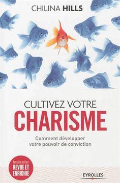 Cultivez votre charisme : comment développer votre pouvoir de conviction N. éd. - CHILINA HILLS