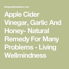 Apple Cider Vinegar, Garlic And Honey- Natural Remedy For Many Problems - Living Wellmindness