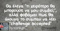 """Θα έλεγα """"τι χειρότερο θα μπορούσε να μου συμβεί;"""", αλλά φοβάμαι πως θα άκουγα το σύμπαν να λέει """"challenge accepted"""""""