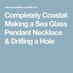 Completely Coastal: Making a Sea Glass Pendant Necklace & Drilling a Hole