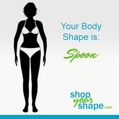 """Your body type is: Spoon  As a Spoon Body type (sometimes called figure 8), your hips are larger than your bust and you have a defined waist. Your hips have a """"shelf"""" appearance, you are prone to gaining weight in your tummy and have a tendency towards love-handles. While you may gain weight"""