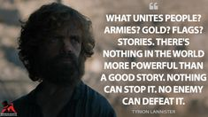 Tyrion Lannister: What unites people? There's nothing in the world more powerful than a good story. Nothing can stop it. No enemy can defeat it. Story Quotes, Got Quotes, Tv Show Quotes, Game Of Thrones Tyrion, Game Of Thrones Quotes, Tyrion Quotes, Creative Writing Ideas, Literature Books, Frases