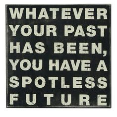 True.Even when you have a bad past or present,you can still make good choices and have a better future.:)