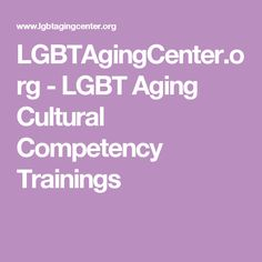 LGBTAgingCenter.org - LGBT Aging Cultural Competency Trainings