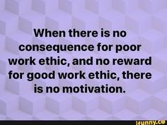 When there is no consequenceforpoor work ethic, and no reward for good work ethic, there is no motivation. Bad Boss Quotes, Job Quotes, Life Quotes Love, Words Quotes, Sayings, Random Quotes, Good Leadership Quotes, Success Quotes, Motivational Leadership