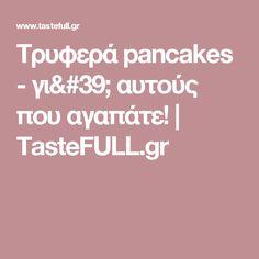 Τρυφερά pancakes - γι' αυτούς που αγαπάτε! | TasteFULL.gr