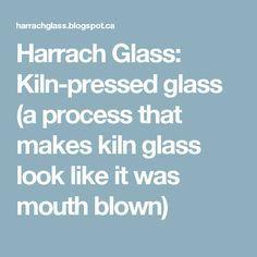 Harrach Glass: Kiln-pressed glass (a process that makes kiln glass look like it was mouth blown)