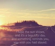 I hope the sun shines, and its a beautiful day and something reminds you you wish you had stayed...