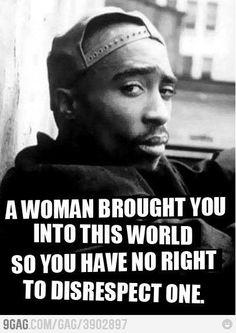 2 Pac Una mujer te trajo a este mundo, no tienes ningún derecho a faltarla el respeto.
