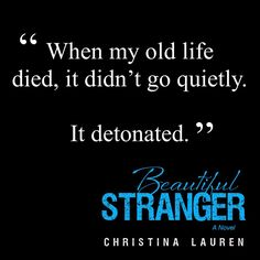 When my old life died, it didnt go quietly... It detonated. Beautiful Stranger (Christina Lauren)