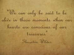 """Commit to Act: """"We are alive most when our hearts are conscious of our treasures."""" (Thornton Wilder) Make a habit of allowing even the smallest of treasures to hold a big place in your heart. Spend some time daily in appreciation of your treasures - soon your heart will brim and you will feel your life afloat."""
