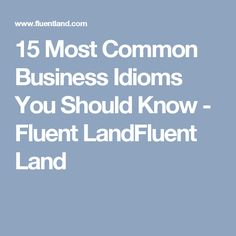 15 Most Common Business Idioms You Should Know - Fluent LandFluent Land