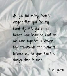 As you fall asleep tonight, imagine that you feel my hand slip into yours;  our fingers Ireland so that we can room together in dreams. Love transcends the distance between us, for your heart is always close to mine.