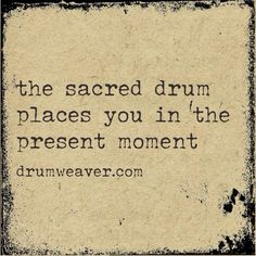 """the sacred drum places you in the present moment..."" - drumweaver shaman drumming drummers drum shamanism reiki be-here-now be - http://www.drumweaver.com"