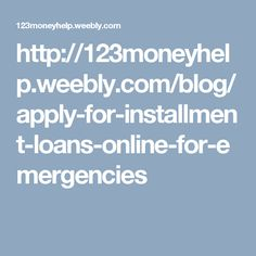 http://123moneyhelp.weebly.com/blog/apply-for-installment-loans-online-for-emergencies