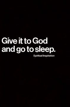 Give it to God and go to sleep..
