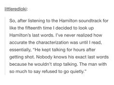This is making me emotional. I can just picture Hamilton on a cot bleeding while in pain babbling to Eliza and Angelica about all the things he hadn't done yet, how he wanted to finish something he was writing, how much he loved them and how he was sorry and ugh my heart.