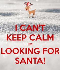 I CAN'T KEEP CALM I'M LOOKING FOR SANTA!                                                                                                                                                                                 More