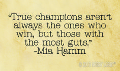 """True champions aren't always the ones who win, but those with the most guts.""  -Mia Hamm inspirational quote"
