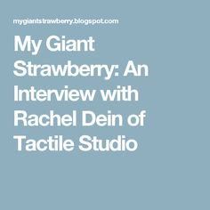 My Giant Strawberry: An Interview with Rachel Dein of Tactile Studio