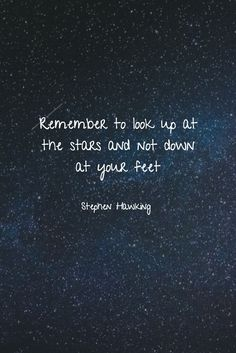 Remember to look up at the stars and not down at your feet. ~ Stephen Hawking #quotes #qotd #stars