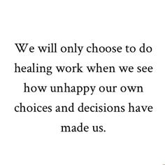 We will only choose to do healing work when we see how unhappy our own choices and decisions have made us.