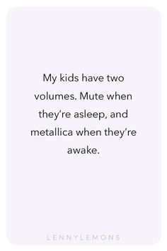 My kids have two volumes. Mute when they're asleep, and metallica when they're awake. Isn't that so true? Lenny Lemons, Babies and Toddler Apparel. Funny quotes for mom.
