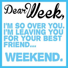 Dear Week, I'm So Over You, I'm Leaving You You For Your Best Friend ○○○ Weekend