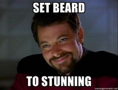This is from Star Trek. It is also the reason I have a beard and one of the reasons I want you to watch it.