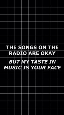 Like literally. I'm fine with everything on the radio & I dont hate on ANY type of music. I just perfer my style, but I think it doesn't matter what you listen to.