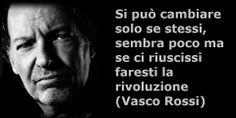 Si può cambiare solo se stessi, sembra poco ma se ci riuscissi, faresti la rivoluzione (Vasco Rossi)  http://www.pensapositivo.net