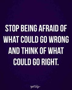 """Stop being afraid of what could go wrong and think of what could go right."""