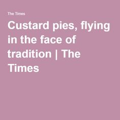 Custard pies, flying in the face of tradition   The Times