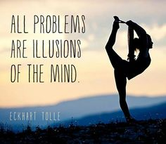 all problems are illusions of the mind. -eckhart tolle