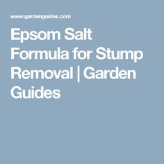 Epsom Salt Formula for Stump Removal | Garden Guides