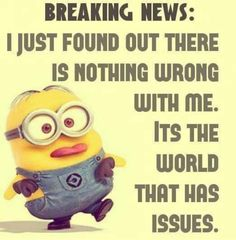 Breaking News:  I just found out there is nothing wrong with me.  It's the world that has issues. - minion