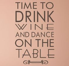 Time to Drink Wine and Dance on the Table!  Wine not?!