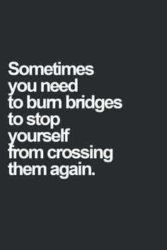 Sometimes+you+need+to+burn+bridges+to+stop+yourself+from…