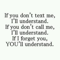 if you don't text me, i'll understand.  if you don't call me, i'll understand.  if i forget you, you better understand.