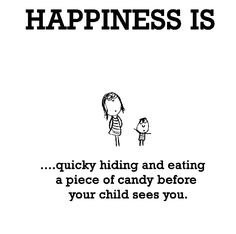 Happiness is, quickly hiding and eating a piece of candy. - Cute Happy Quotes