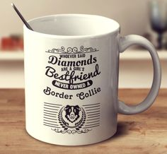 WHOEVER SAID DIAMONDS ARE A GIRL'S BESTFRIEND NEVER OWNED A BORDER COLLIE
